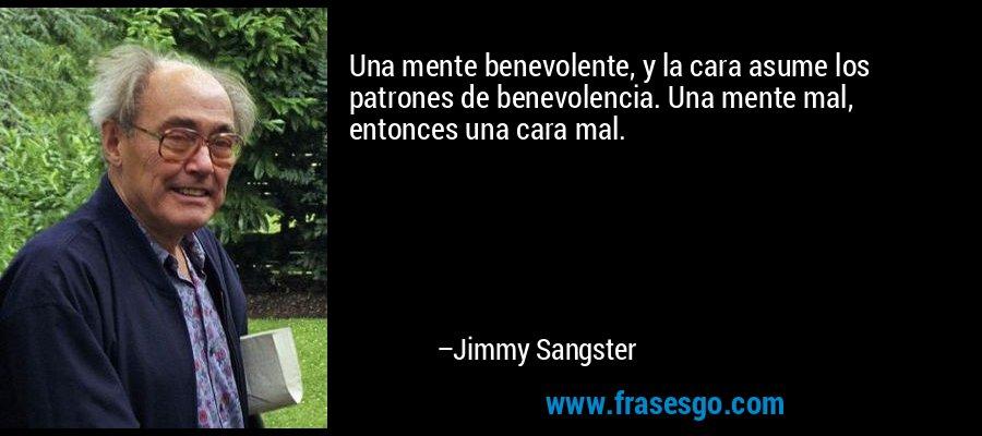 Una mente benevolente, y la cara asume los patrones de benevolencia. Una mente mal, entonces una cara mal. – Jimmy Sangster