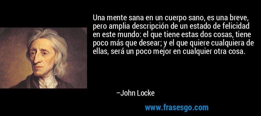 Una mente sana en un cuerpo sano, es una breve, pero amplia descripción de un estado de felicidad en este mundo: el que tiene estas dos cosas, tiene poco más que desear; y el que quiere cualquiera de ellas, será un poco mejor en cualquier otra cosa. – John Locke