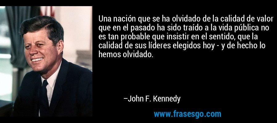Una nación que se ha olvidado de la calidad de valor que en el pasado ha sido traído a la vida pública no es tan probable que insistir en el sentido, que la calidad de sus líderes elegidos hoy - y de hecho lo hemos olvidado. – John F. Kennedy
