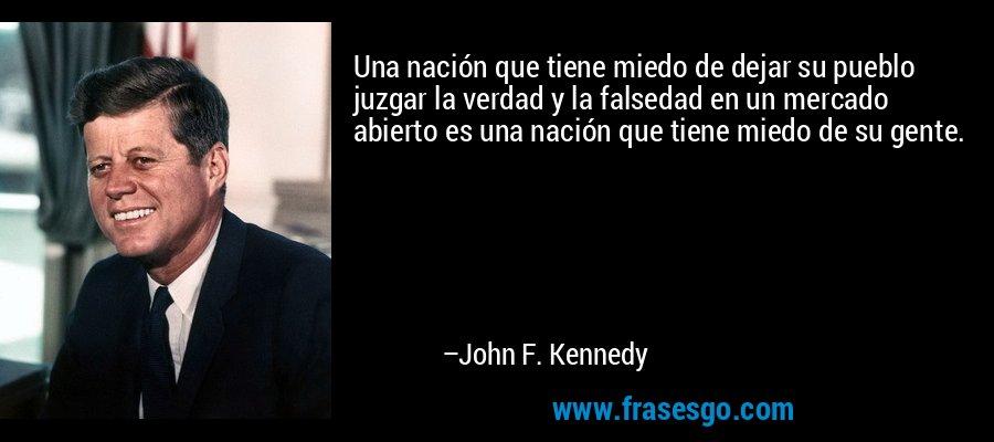 Una nación que tiene miedo de dejar su pueblo juzgar la verdad y la falsedad en un mercado abierto es una nación que tiene miedo de su gente. – John F. Kennedy