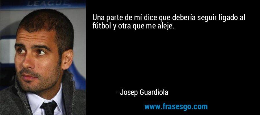 Una parte de mí dice que debería seguir ligado al fútbol y otra que me aleje. – Josep Guardiola