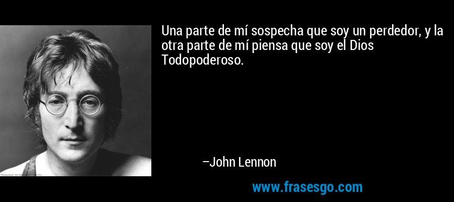 Una parte de mí sospecha que soy un perdedor, y la otra parte de mí piensa que soy el Dios Todopoderoso. – John Lennon