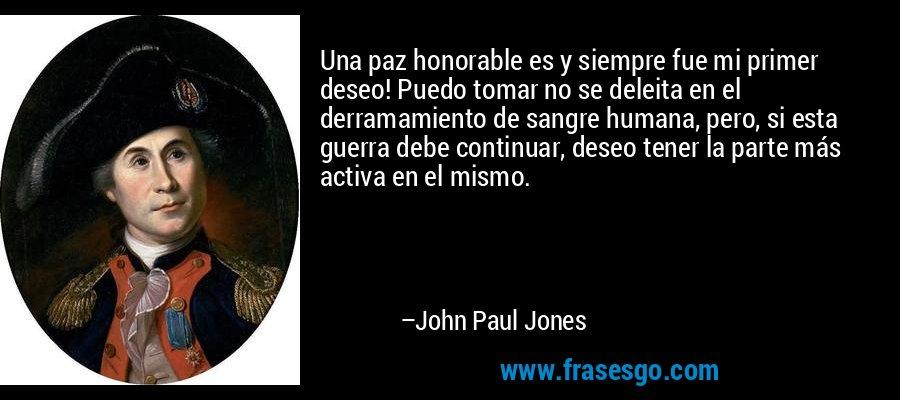 Una paz honorable es y siempre fue mi primer deseo! Puedo tomar no se deleita en el derramamiento de sangre humana, pero, si esta guerra debe continuar, deseo tener la parte más activa en el mismo. – John Paul Jones