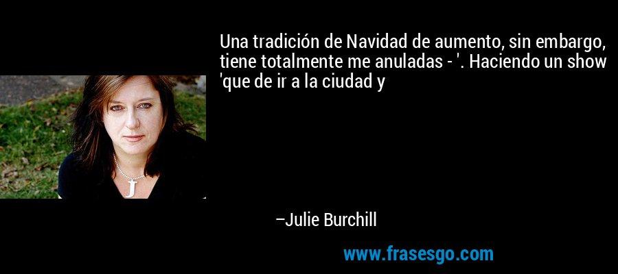 Una tradición de Navidad de aumento, sin embargo, tiene totalmente me anuladas - '. Haciendo un show 'que de ir a la ciudad y – Julie Burchill