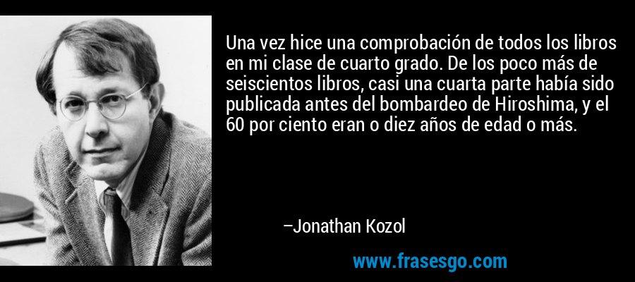 Una vez hice una comprobación de todos los libros en mi clase de cuarto grado. De los poco más de seiscientos libros, casi una cuarta parte había sido publicada antes del bombardeo de Hiroshima, y el 60 por ciento eran o diez años de edad o más. – Jonathan Kozol