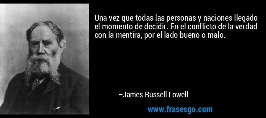 Una vez que todas las personas y naciones llegado el momento de decidir. En el conflicto de la verdad con la mentira, por el lado bueno o malo. – James Russell Lowell
