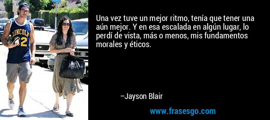 Una vez tuve un mejor ritmo, tenía que tener una aún mejor. Y en esa escalada en algún lugar, lo perdí de vista, más o menos, mis fundamentos morales y éticos. – Jayson Blair