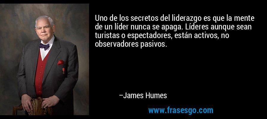 Uno de los secretos del liderazgo es que la mente de un líder nunca se apaga. Líderes aunque sean turistas o espectadores, están activos, no observadores pasivos. – James Humes