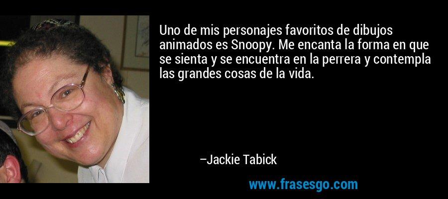 Uno de mis personajes favoritos de dibujos animados es Snoopy. Me encanta la forma en que se sienta y se encuentra en la perrera y contempla las grandes cosas de la vida. – Jackie Tabick