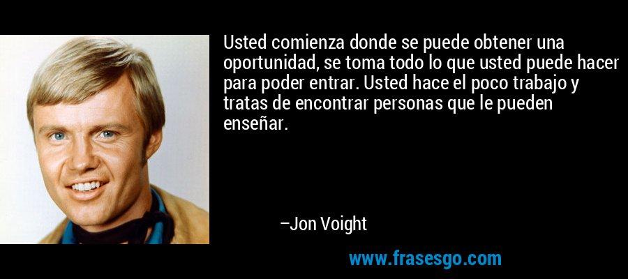 Usted comienza donde se puede obtener una oportunidad, se toma todo lo que usted puede hacer para poder entrar. Usted hace el poco trabajo y tratas de encontrar personas que le pueden enseñar. – Jon Voight