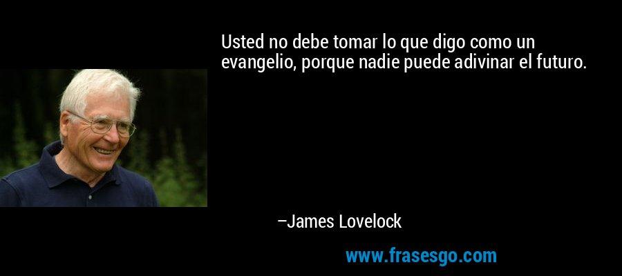 Usted no debe tomar lo que digo como un evangelio, porque nadie puede adivinar el futuro. – James Lovelock