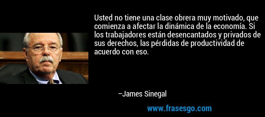 Usted no tiene una clase obrera muy motivado, que comienza a afectar la dinámica de la economía. Si los trabajadores están desencantados y privados de sus derechos, las pérdidas de productividad de acuerdo con eso. – James Sinegal