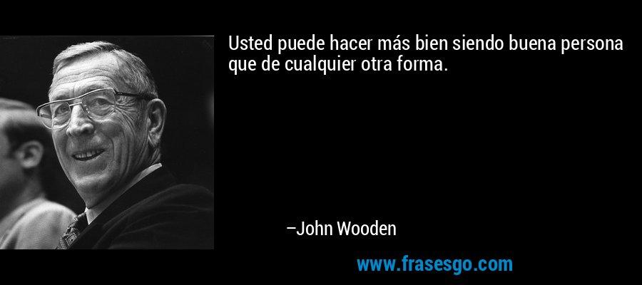 Usted puede hacer más bien siendo buena persona que de cualquier otra forma. – John Wooden
