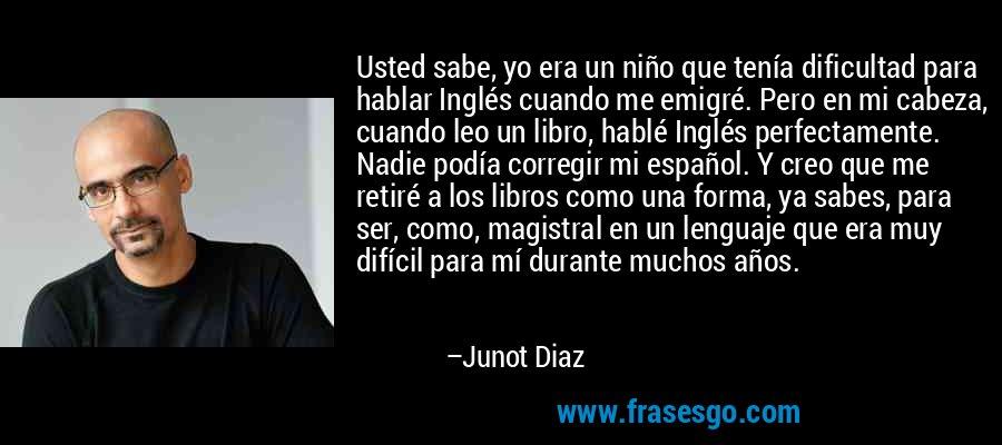 Usted sabe, yo era un niño que tenía dificultad para hablar Inglés cuando me emigré. Pero en mi cabeza, cuando leo un libro, hablé Inglés perfectamente. Nadie podía corregir mi español. Y creo que me retiré a los libros como una forma, ya sabes, para ser, como, magistral en un lenguaje que era muy difícil para mí durante muchos años. – Junot Diaz