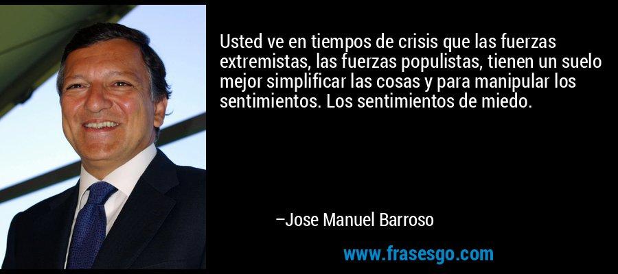 Usted ve en tiempos de crisis que las fuerzas extremistas, las fuerzas populistas, tienen un suelo mejor simplificar las cosas y para manipular los sentimientos. Los sentimientos de miedo. – Jose Manuel Barroso
