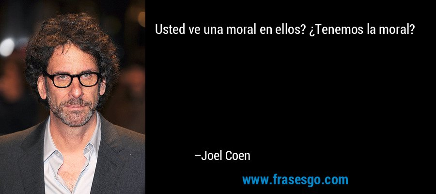 Usted ve una moral en ellos? ¿Tenemos la moral? – Joel Coen