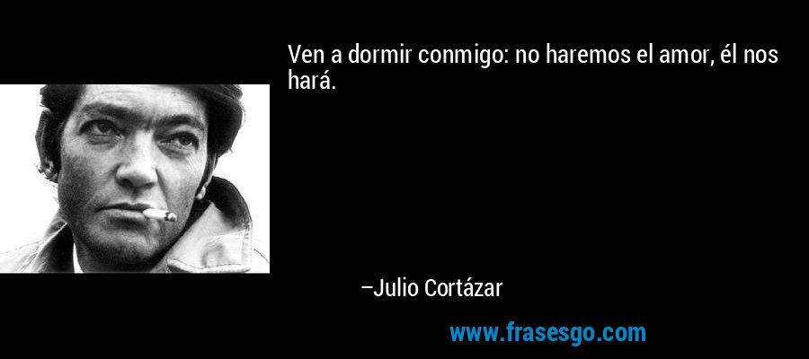 Ven a dormir conmigo: no haremos el amor, él nos hará. – Julio Cortázar