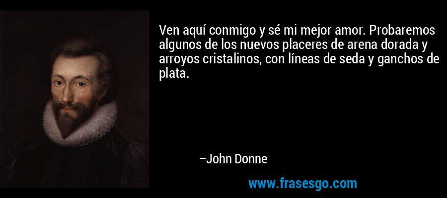 Ven aquí conmigo y sé mi mejor amor. Probaremos algunos de los nuevos placeres de arena dorada y arroyos cristalinos, con líneas de seda y ganchos de plata. – John Donne