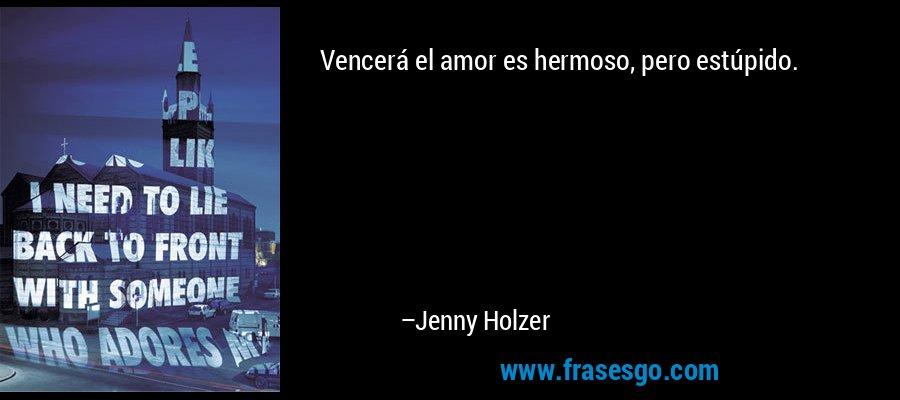 Vencerá el amor es hermoso, pero estúpido. – Jenny Holzer