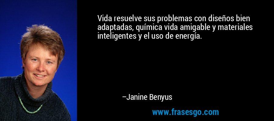 Vida resuelve sus problemas con diseños bien adaptadas, química vida amigable y materiales inteligentes y el uso de energía. – Janine Benyus