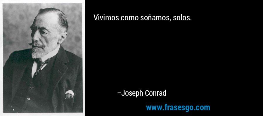 Vivimos como soñamos, solos. – Joseph Conrad