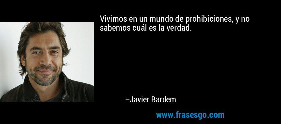Vivimos en un mundo de prohibiciones, y no sabemos cuál es la verdad. – Javier Bardem