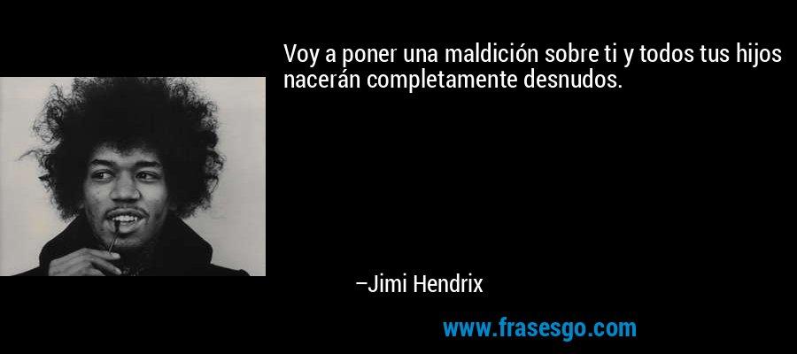 Voy a poner una maldición sobre ti y todos tus hijos nacerán completamente desnudos. – Jimi Hendrix