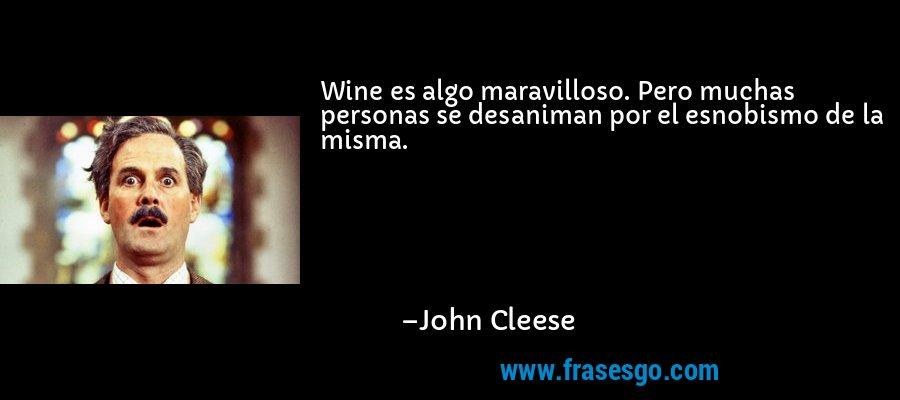 Wine es algo maravilloso. Pero muchas personas se desaniman por el esnobismo de la misma. – John Cleese