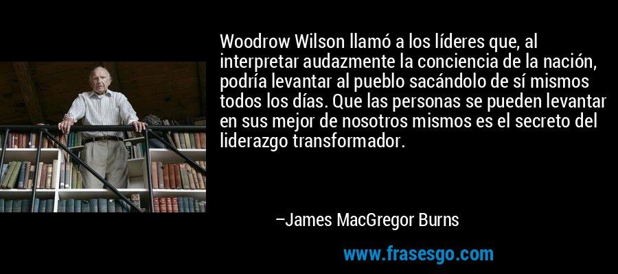 Woodrow Wilson llamó a los líderes que, al interpretar audazmente la conciencia de la nación, podría levantar al pueblo sacándolo de sí mismos todos los días. Que las personas se pueden levantar en sus mejor de nosotros mismos es el secreto del liderazgo transformador. – James MacGregor Burns