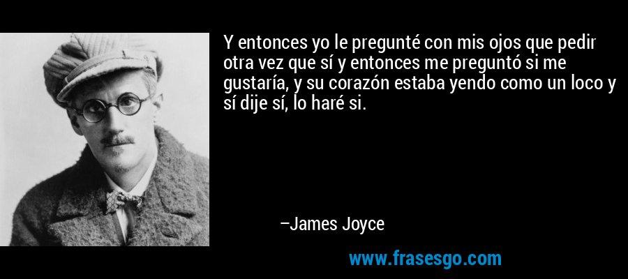 Y entonces yo le pregunté con mis ojos que pedir otra vez que sí y entonces me preguntó si me gustaría, y su corazón estaba yendo como un loco y sí dije sí, lo haré si. – James Joyce