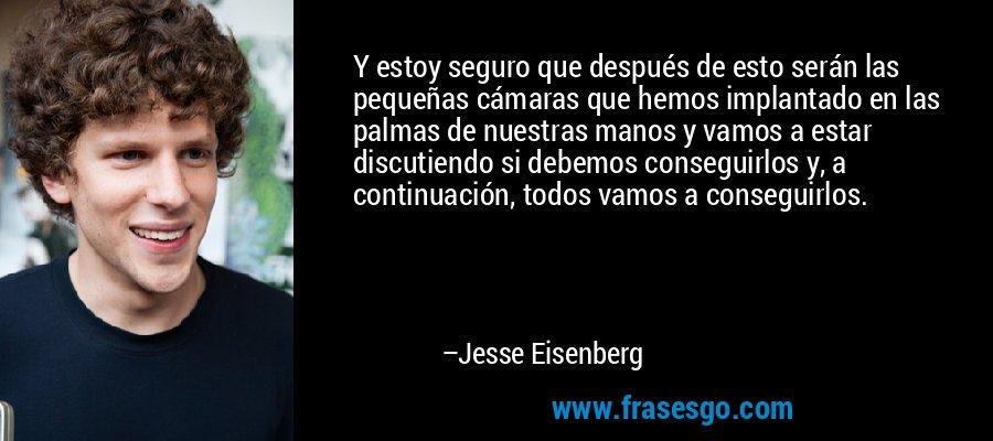 Y estoy seguro que después de esto serán las pequeñas cámaras que hemos implantado en las palmas de nuestras manos y vamos a estar discutiendo si debemos conseguirlos y, a continuación, todos vamos a conseguirlos. – Jesse Eisenberg