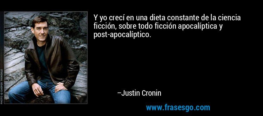 Y yo crecí en una dieta constante de la ciencia ficción, sobre todo ficción apocalíptica y post-apocalíptico. – Justin Cronin
