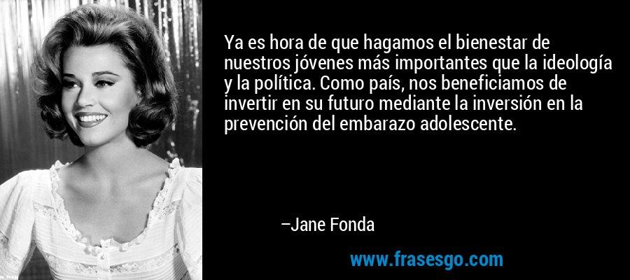 Ya es hora de que hagamos el bienestar de nuestros jóvenes más importantes que la ideología y la política. Como país, nos beneficiamos de invertir en su futuro mediante la inversión en la prevención del embarazo adolescente. – Jane Fonda