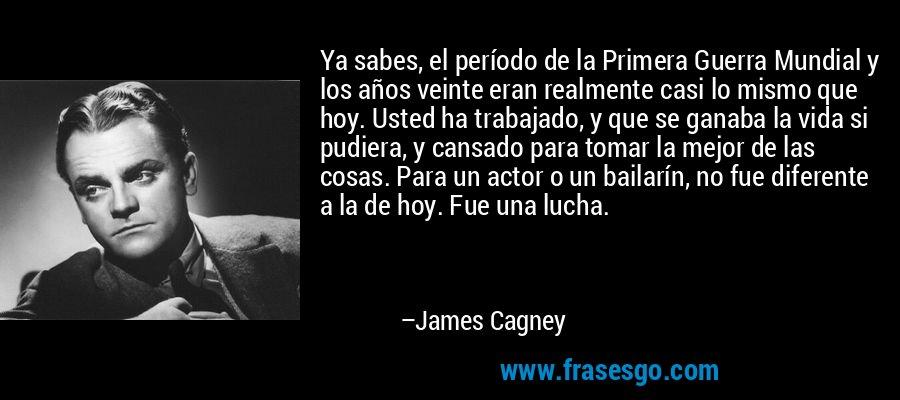 Ya sabes, el período de la Primera Guerra Mundial y los años veinte eran realmente casi lo mismo que hoy. Usted ha trabajado, y que se ganaba la vida si pudiera, y cansado para tomar la mejor de las cosas. Para un actor o un bailarín, no fue diferente a la de hoy. Fue una lucha. – James Cagney