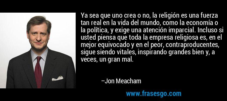 Ya sea que uno crea o no, la religión es una fuerza tan real en la vida del mundo, como la economía o la política, y exige una atención imparcial. Incluso si usted piensa que toda la empresa religiosa es, en el mejor equivocado y en el peor, contraproducentes, sigue siendo vitales, inspirando grandes bien y, a veces, un gran mal. – Jon Meacham