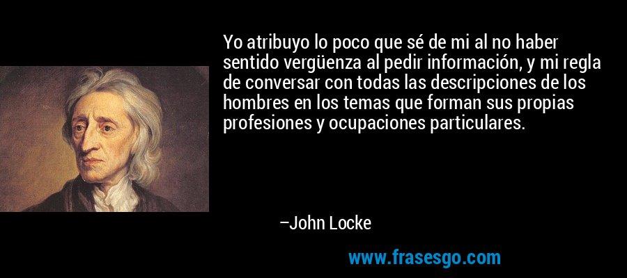 Yo atribuyo lo poco que sé de mi al no haber sentido vergüenza al pedir información, y mi regla de conversar con todas las descripciones de los hombres en los temas que forman sus propias profesiones y ocupaciones particulares. – John Locke