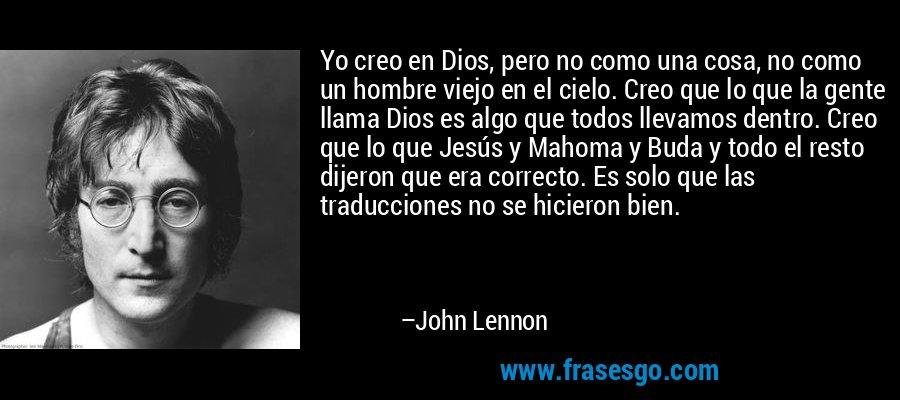 Yo creo en Dios, pero no como una cosa, no como un hombre viejo en el cielo. Creo que lo que la gente llama Dios es algo que todos llevamos dentro. Creo que lo que Jesús y Mahoma y Buda y todo el resto dijeron que era correcto. Es solo que las traducciones no se hicieron bien. – John Lennon