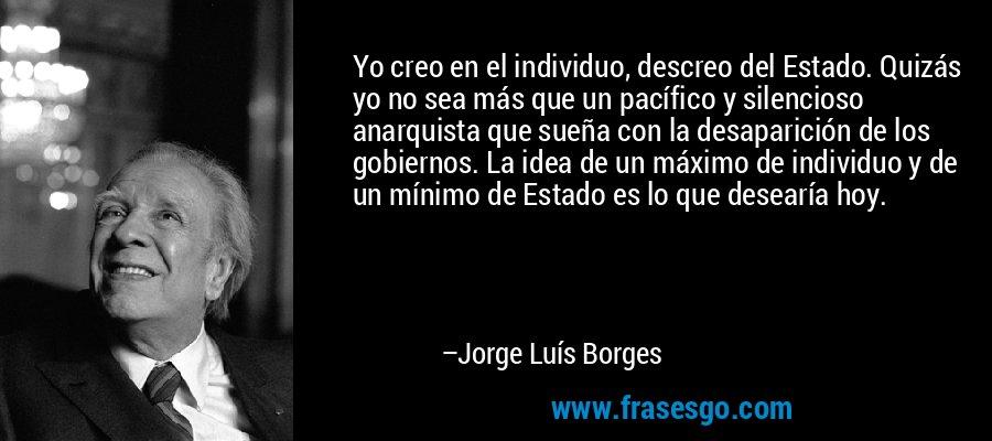 Yo creo en el individuo, descreo del Estado. Quizás yo no sea más que un pacífico y silencioso anarquista que sueña con la desaparición de los gobiernos. La idea de un máximo de individuo y de un mínimo de Estado es lo que desearía hoy. – Jorge Luís Borges