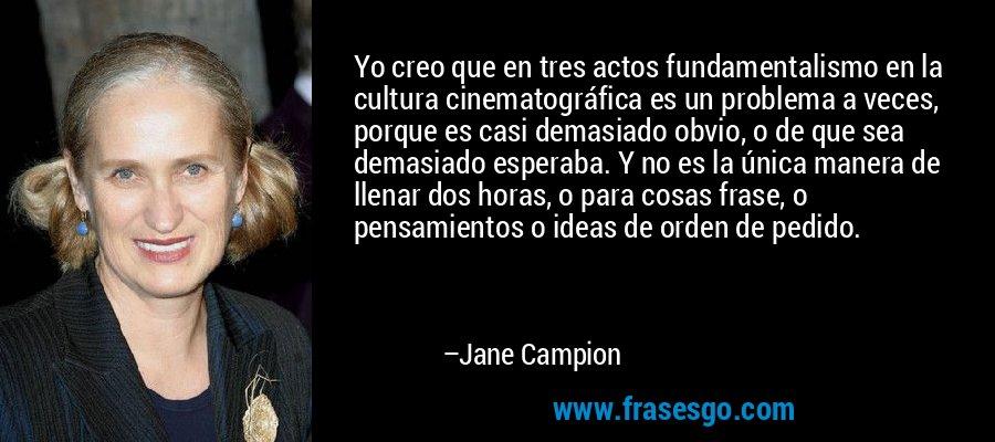 Yo creo que en tres actos fundamentalismo en la cultura cinematográfica es un problema a veces, porque es casi demasiado obvio, o de que sea demasiado esperaba. Y no es la única manera de llenar dos horas, o para cosas frase, o pensamientos o ideas de orden de pedido. – Jane Campion