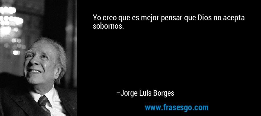 Yo creo que es mejor pensar que Dios no acepta sobornos. – Jorge Luís Borges