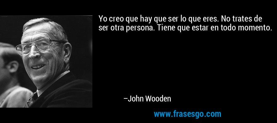 Yo creo que hay que ser lo que eres. No trates de ser otra persona. Tiene que estar en todo momento. – John Wooden