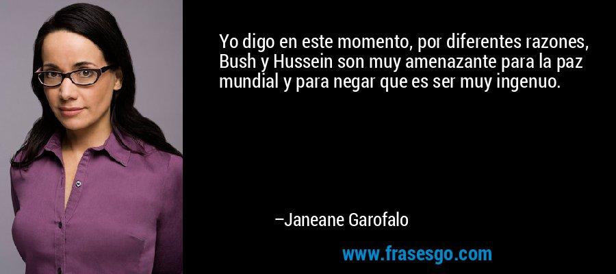 Yo digo en este momento, por diferentes razones, Bush y Hussein son muy amenazante para la paz mundial y para negar que es ser muy ingenuo. – Janeane Garofalo