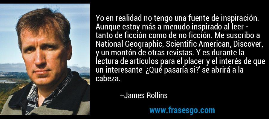Yo en realidad no tengo una fuente de inspiración. Aunque estoy más a menudo inspirado al leer - tanto de ficción como de no ficción. Me suscribo a National Geographic, Scientific American, Discover, y un montón de otras revistas. Y es durante la lectura de artículos para el placer y el interés de que un interesante '¿Qué pasaría si?' se abrirá a la cabeza. – James Rollins