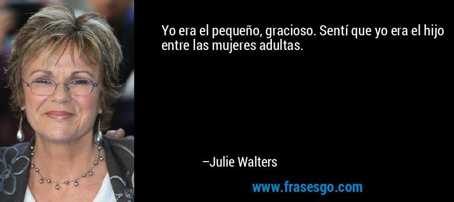 Yo era el pequeño, gracioso. Sentí que yo era el hijo entre las mujeres adultas. – Julie Walters