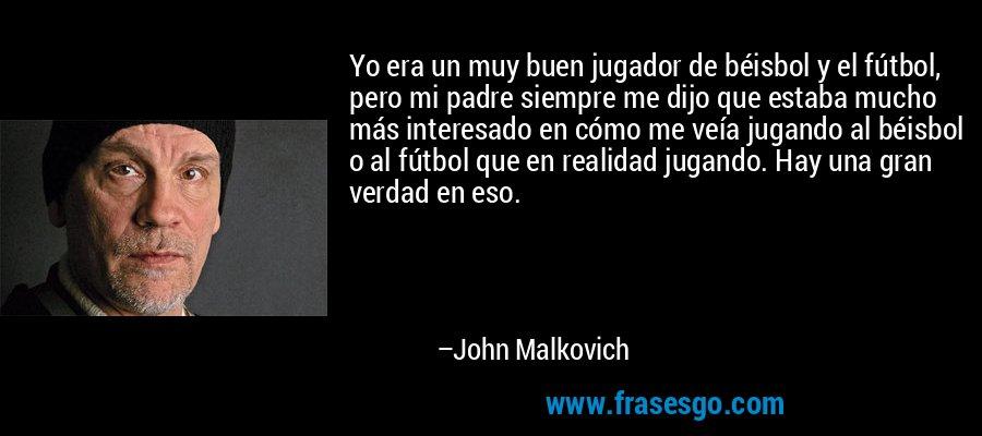 Yo era un muy buen jugador de béisbol y el fútbol, pero mi padre siempre me dijo que estaba mucho más interesado en cómo me veía jugando al béisbol o al fútbol que en realidad jugando. Hay una gran verdad en eso. – John Malkovich
