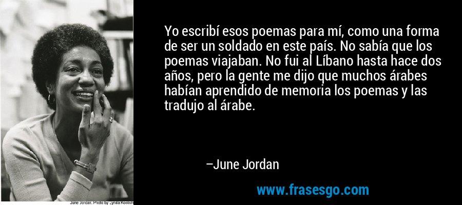 Yo escribí esos poemas para mí, como una forma de ser un soldado en este país. No sabía que los poemas viajaban. No fui al Líbano hasta hace dos años, pero la gente me dijo que muchos árabes habían aprendido de memoria los poemas y las tradujo al árabe. – June Jordan