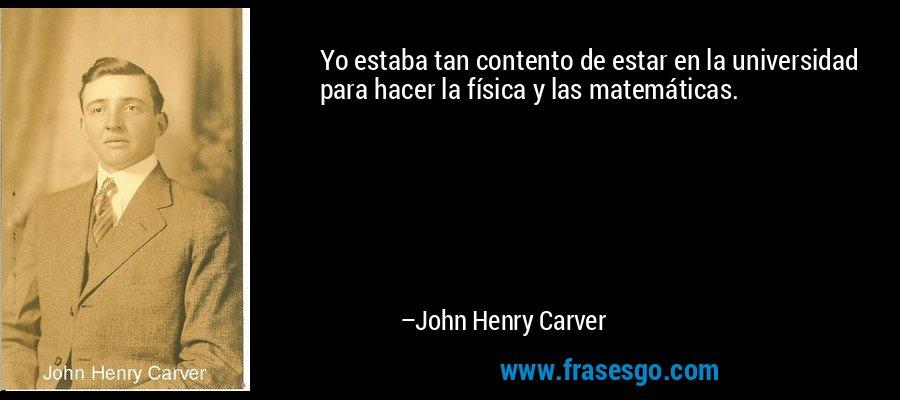 Yo estaba tan contento de estar en la universidad para hacer la física y las matemáticas. – John Henry Carver