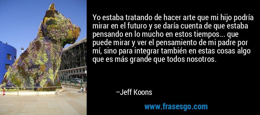 Yo estaba tratando de hacer arte que mi hijo podría mirar en el futuro y se daría cuenta de que estaba pensando en lo mucho en estos tiempos... que puede mirar y ver el pensamiento de mi padre por mí, sino para integrar también en estas cosas algo que es más grande que todos nosotros. – Jeff Koons