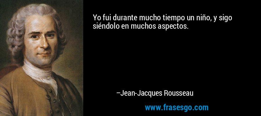 Yo fui durante mucho tiempo un niño, y sigo siéndolo en muchos aspectos. – Jean-Jacques Rousseau