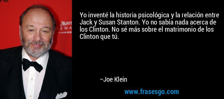 Yo inventé la historia psicológica y la relación entre Jack y Susan Stanton. Yo no sabía nada acerca de los Clinton. No sé más sobre el matrimonio de los Clinton que tú. – Joe Klein